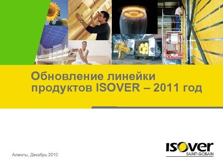 Обновление линейки продуктов ISOVER – 2011 год Алматы, Декабрь 2010
