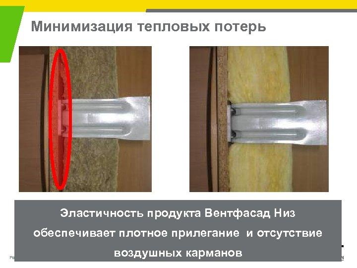 Минимизация тепловых потерь Эластичность продукта Вентфасад Низ обеспечивает плотное прилегание и отсутствие Page 18