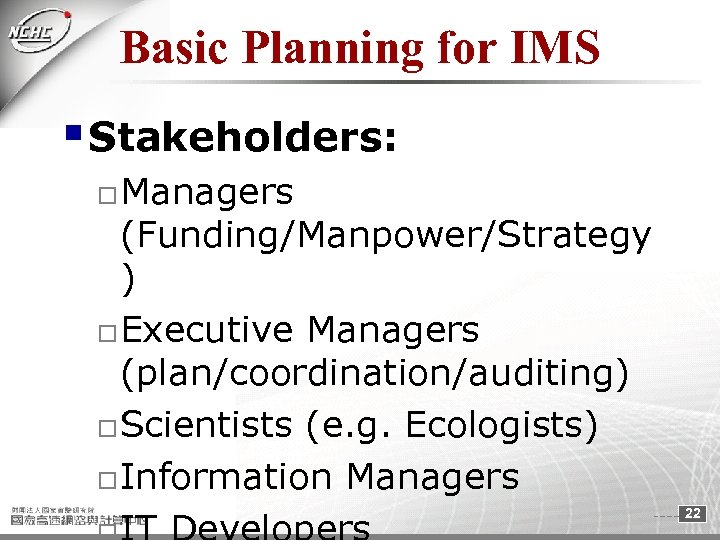 Basic Planning for IMS § Stakeholders: o Managers (Funding/Manpower/Strategy ) o Executive Managers (plan/coordination/auditing)