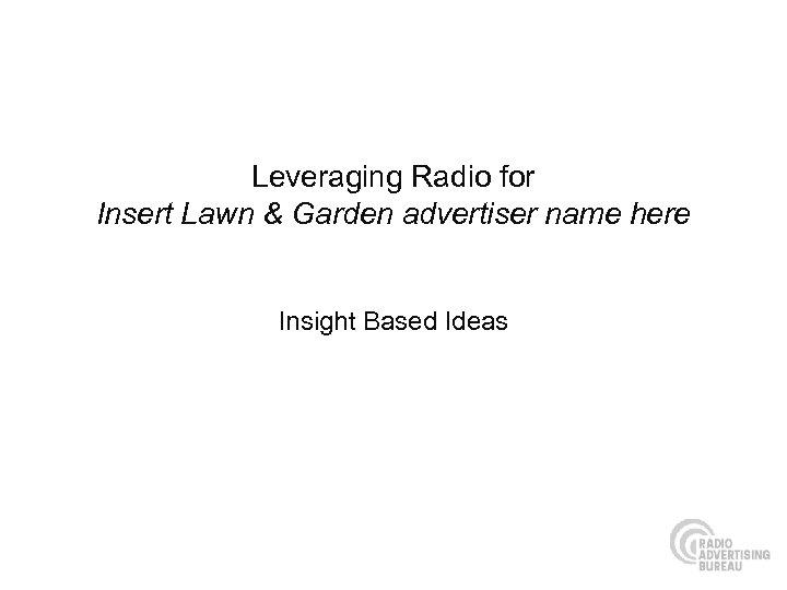 Leveraging Radio for Insert Lawn & Garden advertiser name here Insight Based Ideas
