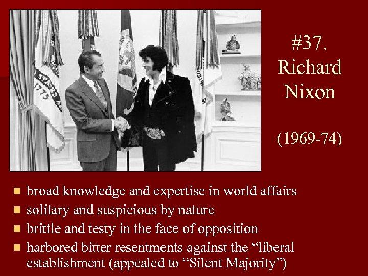 #37. Richard Nixon (1969 -74) n n broad knowledge and expertise in world affairs