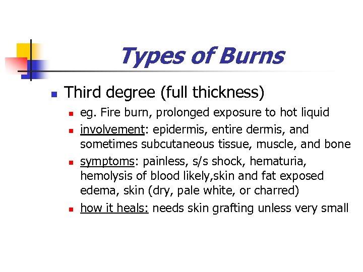 Types of Burns n Third degree (full thickness) n n eg. Fire burn, prolonged