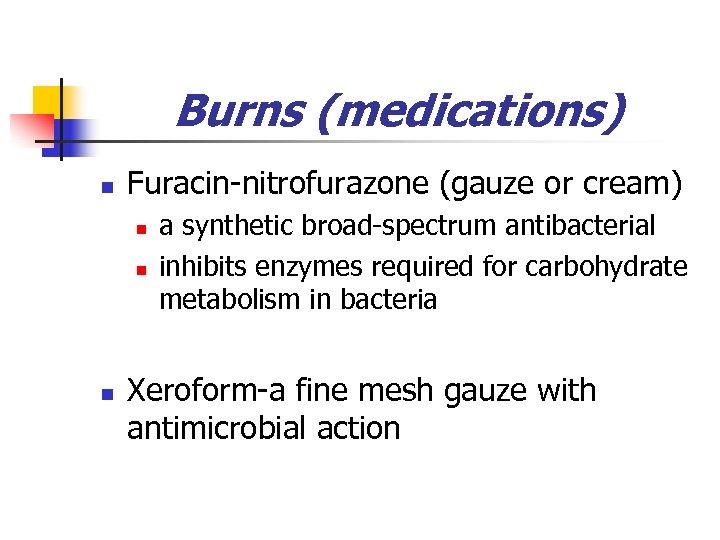 Burns (medications) n Furacin-nitrofurazone (gauze or cream) n n n a synthetic broad-spectrum antibacterial