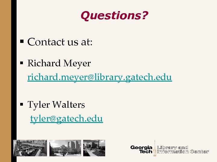 Questions? § Contact us at: § Richard Meyer richard. meyer@library. gatech. edu § Tyler