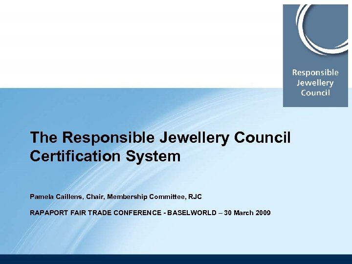 The Responsible Jewellery Council Certification System Pamela Caillens, Chair, Membership Committee, RJC RAPAPORT FAIR