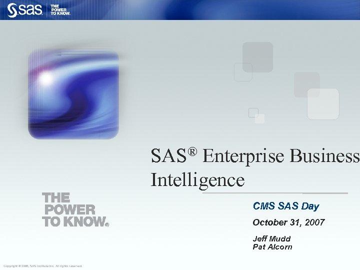 SAS® Enterprise Business Intelligence CMS SAS Day October 31, 2007 Jeff Mudd Pat Alcorn