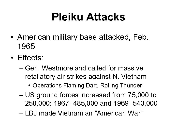 Pleiku Attacks • American military base attacked, Feb. 1965 • Effects: – Gen. Westmoreland