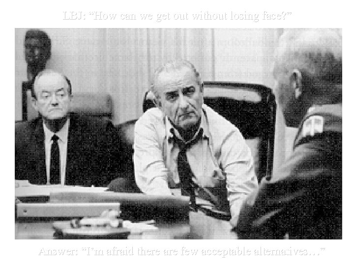 "LBJ: ""How can we get out without losing face? "" Answer: ""I'm afraid there"