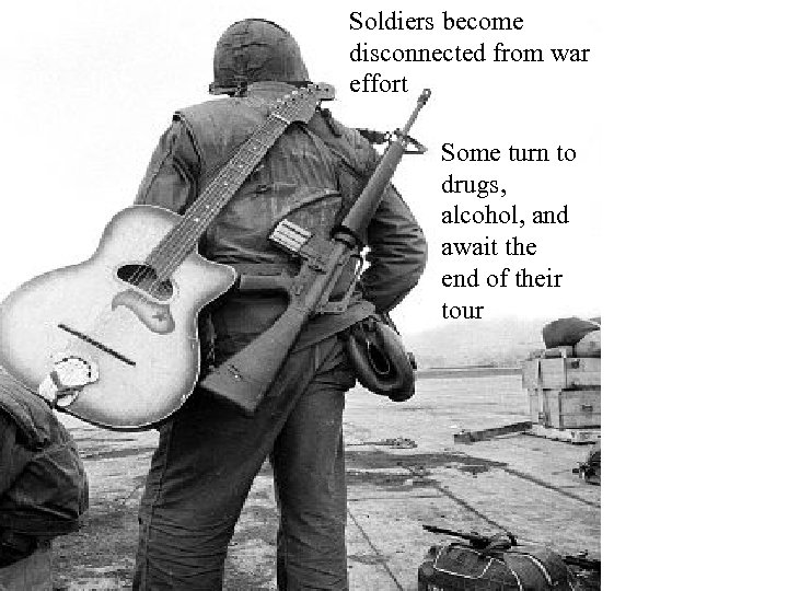 Soldiers become disconnected from war effort Some turn to drugs, alcohol, and await the