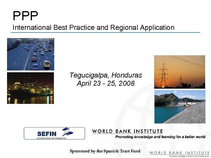 PPP International Best Practice and Regional Application Tegucigalpa, Honduras April 23 - 25, 2008