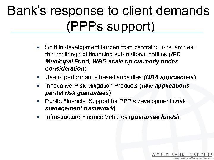 Bank's response to client demands (PPPs support) § § § Shift in development burden