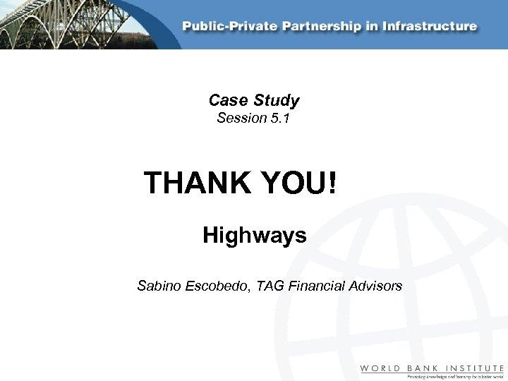 Case Study Session 5. 1 THANK YOU! Highways Sabino Escobedo, TAG Financial Advisors
