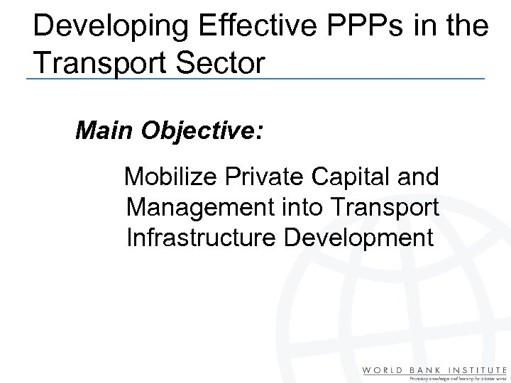 Developing Effective PPPs in the Transport Sector Main Objective: Mobilize Private Capital and Management