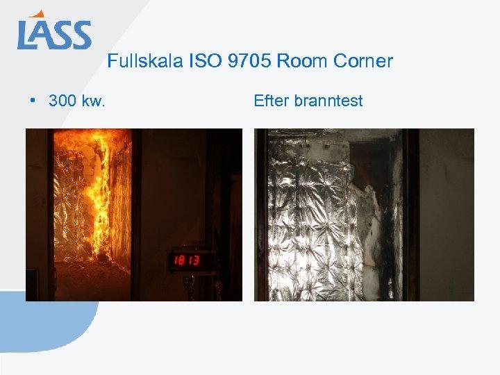 Fullskala ISO 9705 Room Corner • 300 kw. Efter branntest