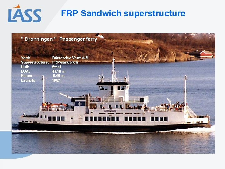 "FRP Sandwich superstructure "" Dronningen "" Passenger ferry Yard: Superstructure: Hull: LOA: Beam: Launch:"