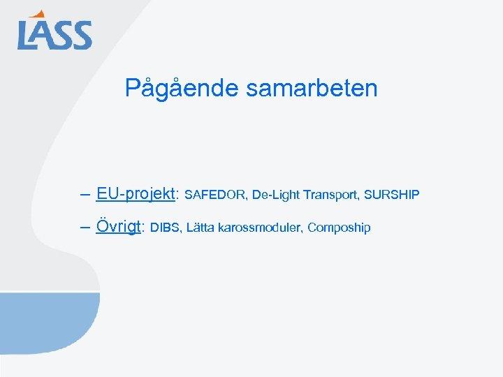 Pågående samarbeten – EU-projekt: SAFEDOR, De-Light Transport, SURSHIP – Övrigt: DIBS, Lätta karossmoduler, Compoship