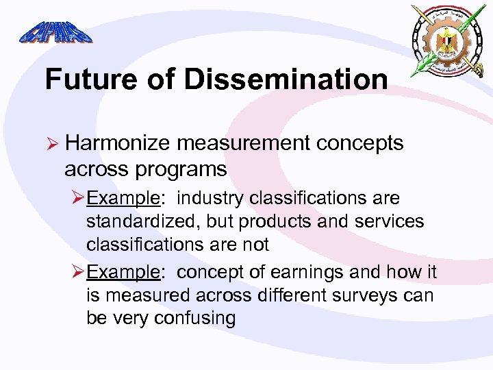 Future of Dissemination Ø Harmonize measurement concepts across programs ØExample: industry classifications are standardized,