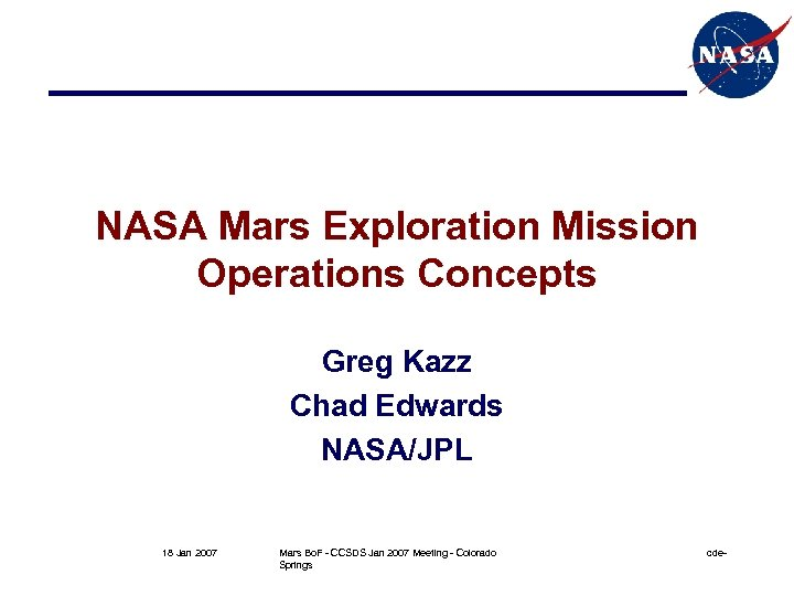 NASA Mars Exploration Mission Operations Concepts Greg Kazz Chad Edwards NASA/JPL 18 Jan 2007