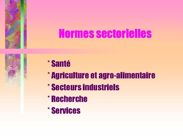 Normes sectorielles * Santé * Agriculture et agro-alimentaire * Secteurs industriels * Recherche *