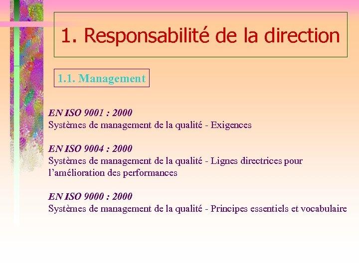 1. Responsabilité de la direction 1. 1. Management EN ISO 9001 : 2000 Systèmes