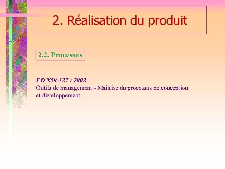 2. Réalisation du produit 2. 2. Processus FD X 50 -127 : 2002 Outils