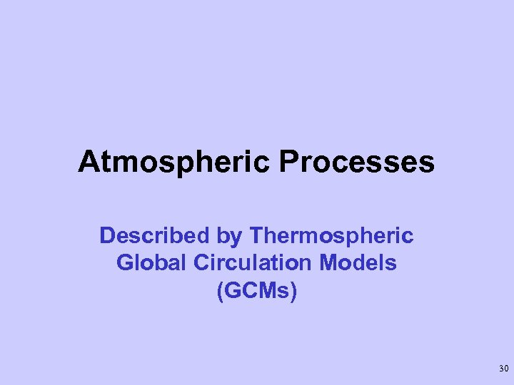 Atmospheric Processes Described by Thermospheric Global Circulation Models (GCMs) 30