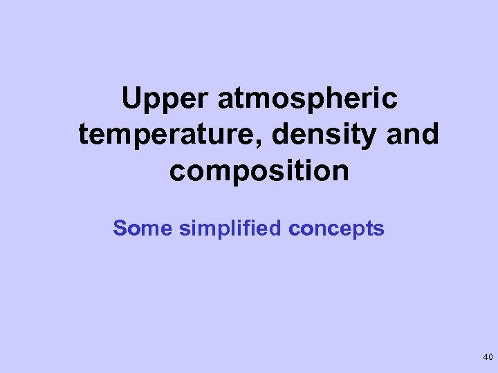 Upper atmospheric temperature, density and composition Some simplified concepts 40