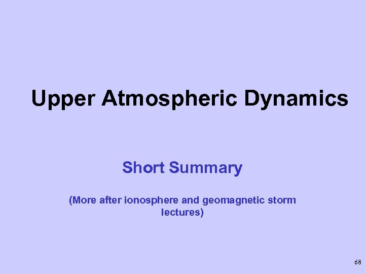 Upper Atmospheric Dynamics Short Summary (More after ionosphere and geomagnetic storm lectures) 68
