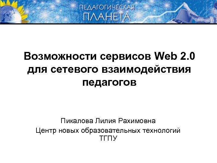 Возможности сервисов Web 2. 0 для сетевого взаимодействия педагогов Пикалова Лилия Рахимовна Центр новых
