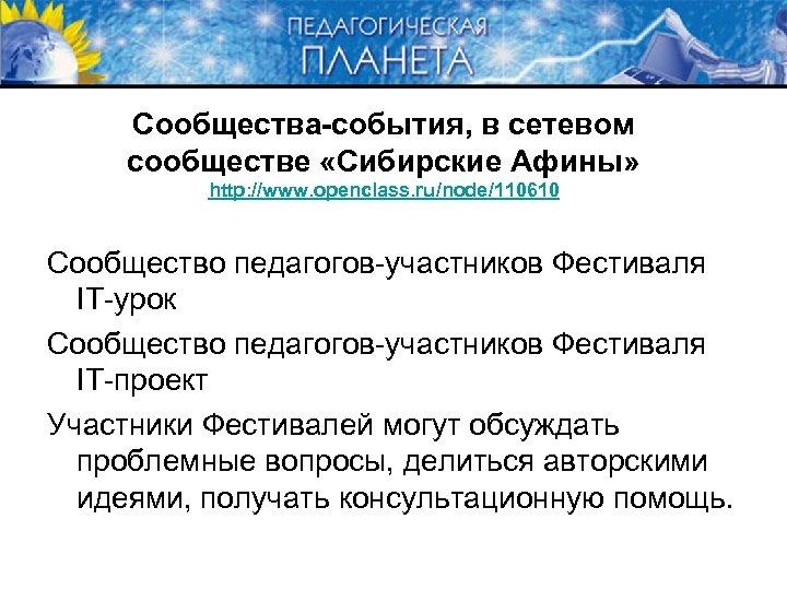 Сообщества-события, в сетевом сообществе «Сибирские Афины» http: //www. openclass. ru/node/110610 Сообщество педагогов-участников Фестиваля IT-урок
