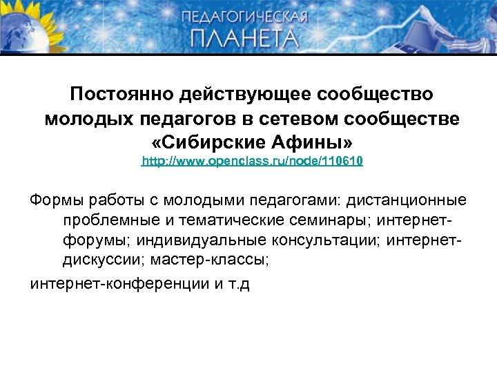 Постоянно действующее сообщество молодых педагогов в сетевом сообществе «Сибирские Афины» http: //www. openclass. ru/node/110610