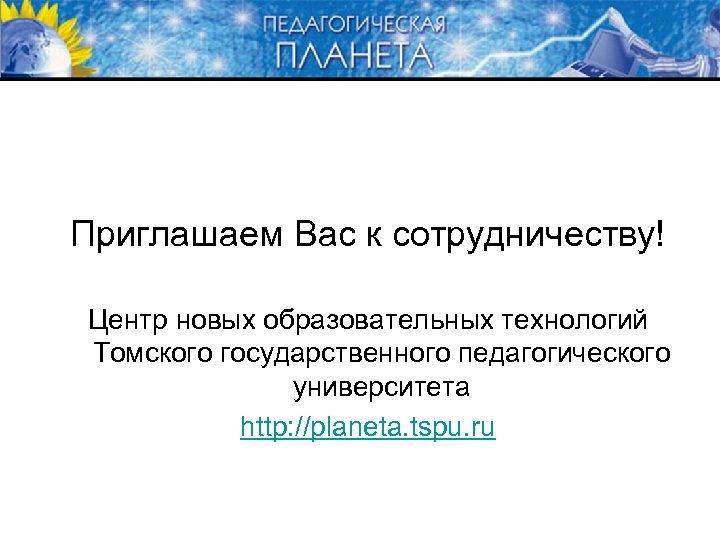 Приглашаем Вас к сотрудничеству! Центр новых образовательных технологий Томского государственного педагогического университета http: //planeta.