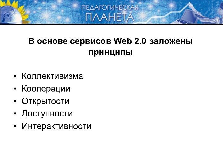 В основе сервисов Web 2. 0 заложены принципы • • • Коллективизма Кооперации Открытости