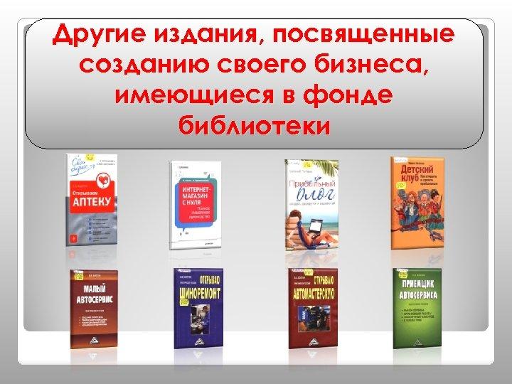 Другие издания, посвященные созданию своего бизнеса, имеющиеся в фонде библиотеки