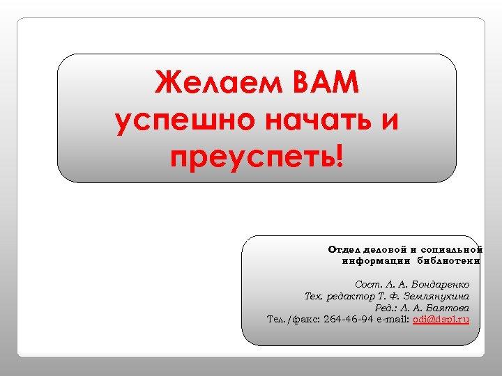 Желаем ВАМ успешно начать и преуспеть! Отдел деловой и социальной информации библиотеки Сост. Л.