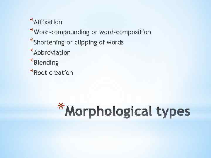 *Affixation *Word-compounding or word-composition *Shortening or clipping of words *Abbreviation *Blending *Root creation *