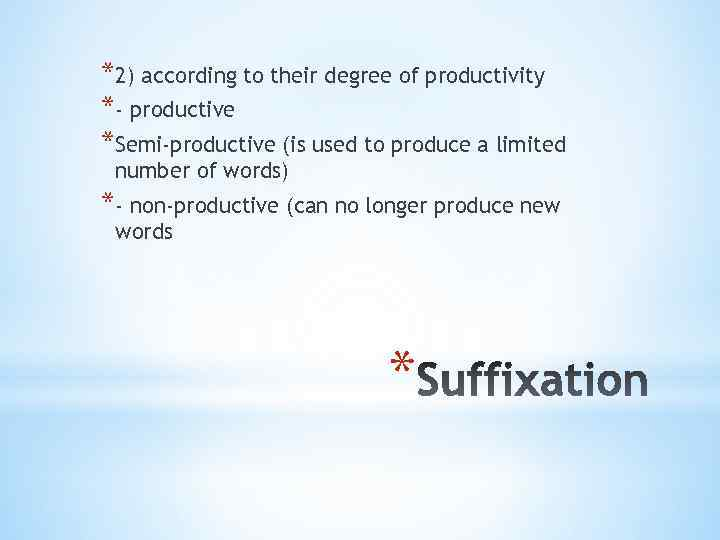 *2) according to their degree of productivity *- productive *Semi-productive (is used to produce