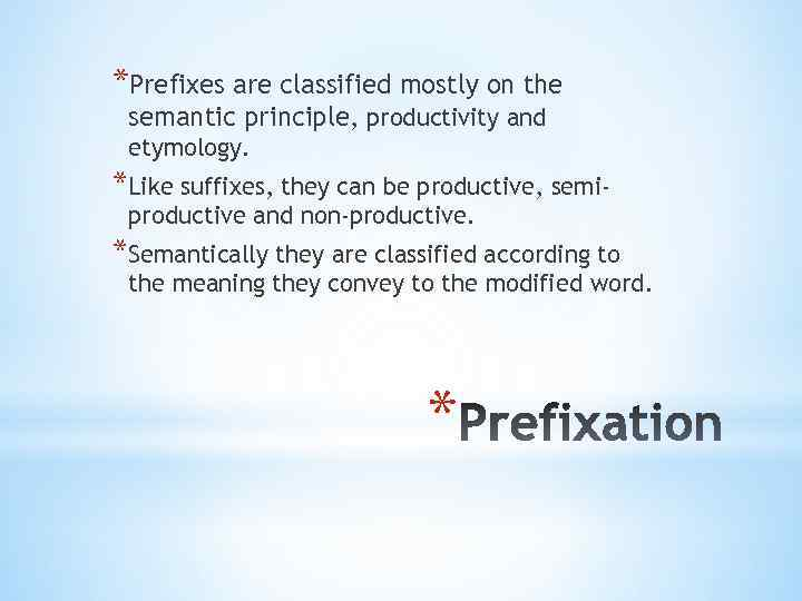 *Prefixes are classified mostly on the semantic principle, productivity and etymology. *Like suffixes, they