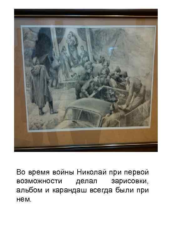 Во время войны Николай при первой возможности делал зарисовки, альбом и карандаш всегда были
