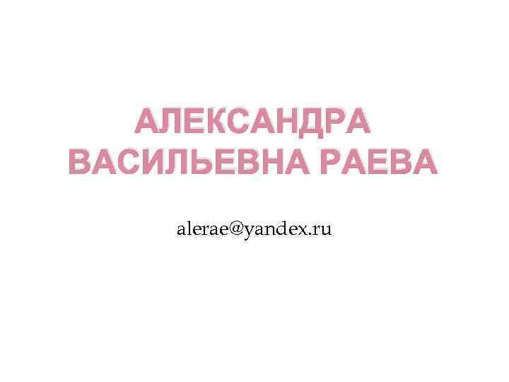 АЛЕКСАНДРА ВАСИЛЬЕВНА РАЕВА alerae@yandex. ru