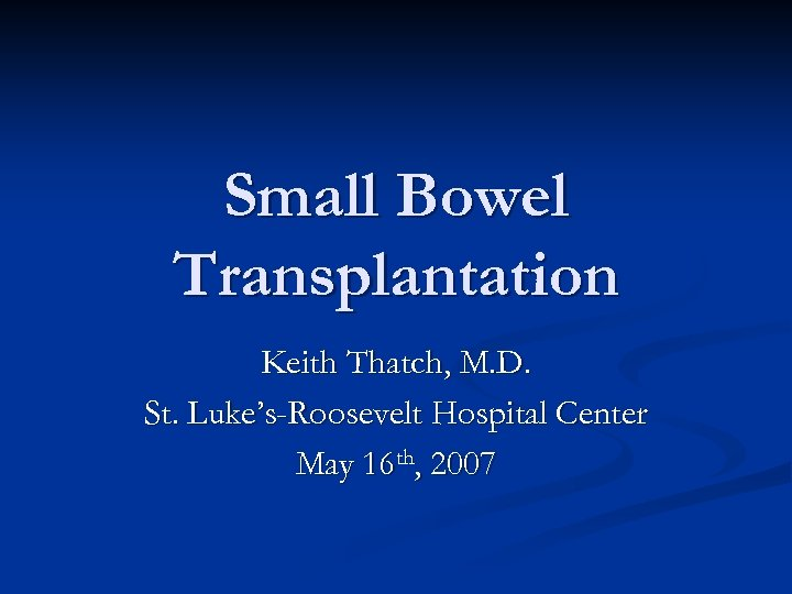 Small Bowel Transplantation Keith Thatch, M. D. St. Luke's-Roosevelt Hospital Center May 16 th,