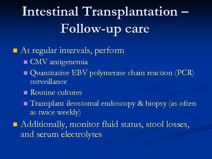 Intestinal Transplantation – Follow-up care n At regular intervals, perform CMV antigenemia n Quantitative