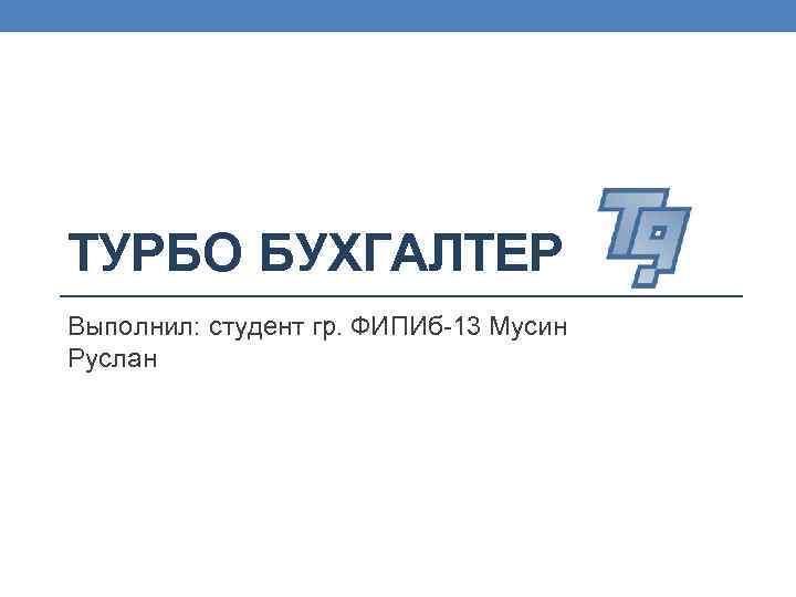 ТУРБО БУХГАЛТЕР Выполнил: студент гр. ФИПИб-13 Мусин Руслан