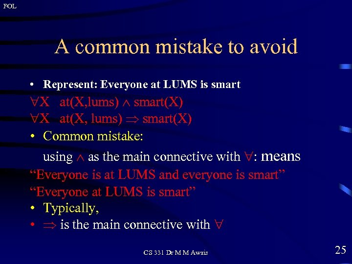 FOL A common mistake to avoid • Represent: Everyone at LUMS is smart X