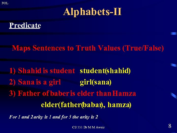 FOL Alphabets-II Predicate Maps Sentences to Truth Values (True/False) 1) Shahid is student(shahid) 2)