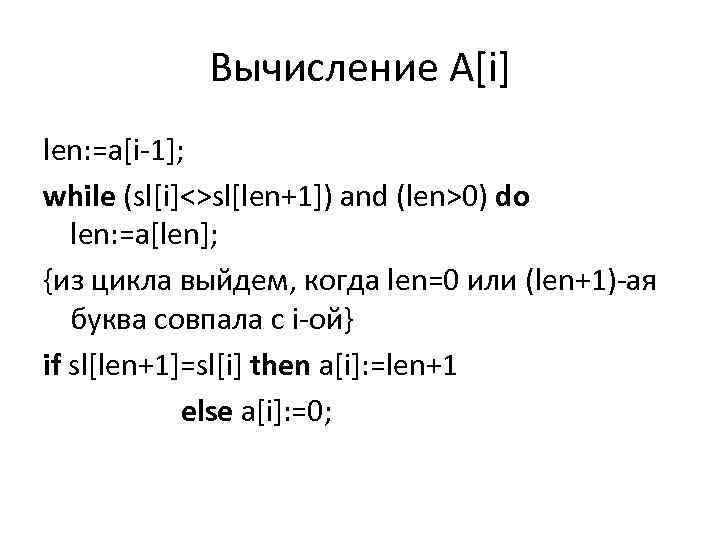 Вычисление A[i] len: =a[i-1]; while (sl[i]<>sl[len+1]) and (len>0) do len: =a[len]; {из цикла выйдем,