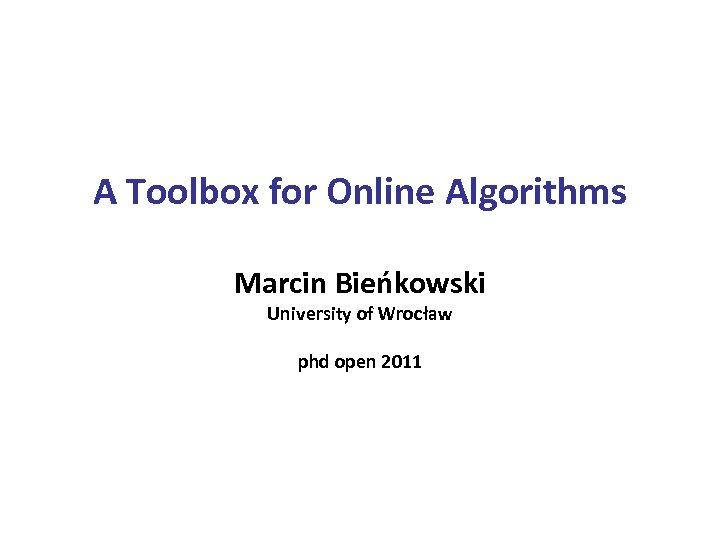 A Toolbox for Online Algorithms Marcin Bieńkowski University of Wrocław phd open 2011
