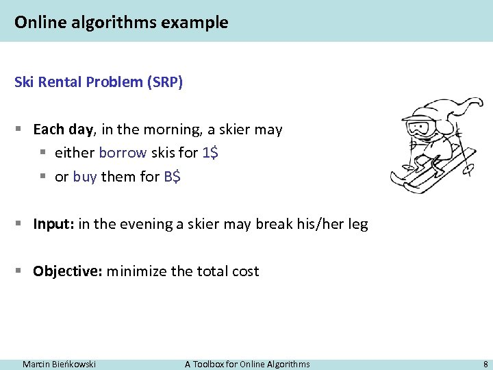 Online algorithms example Ski Rental Problem (SRP) § Each day, in the morning, a