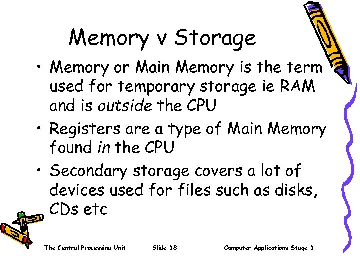 Memory v Storage • Memory or Main Memory is the term used for temporary