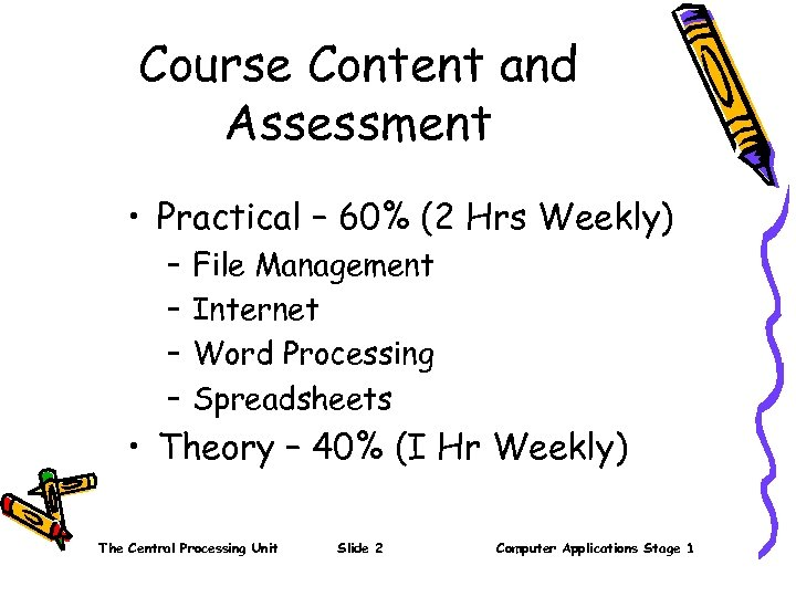 Course Content and Assessment • Practical – 60% (2 Hrs Weekly) – – File